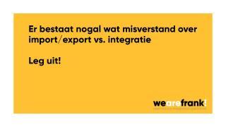 Import Export vs Integratie. De misverstanden!